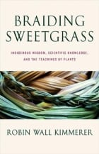 Braiding Sweetgrass:Indigenous Wisdom, Scientific Knowledge and the Teachings of Plants by Robin Wal