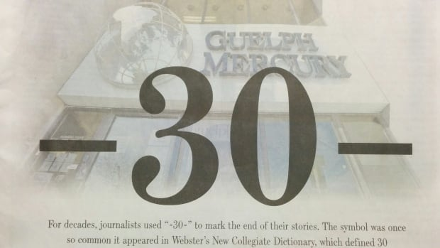 The Guelph Mercury's final edition on Jan. 29, 2015, featured an image of their building with -30-. The -30- was what print reporters traditionally put at the end of their stories to indicate there was no more copy.