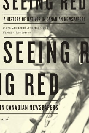 Seeing Red A History of Natives in Canadian Newspapers